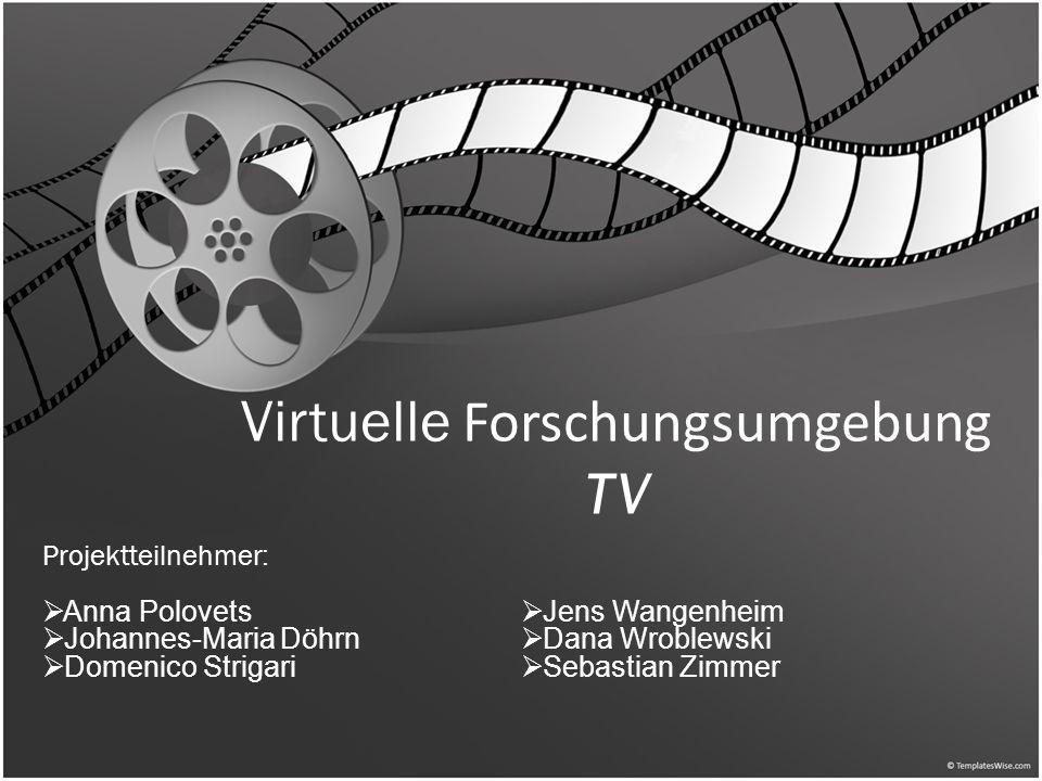 Virtuelle Forschungsumgebung TV Projektteilnehmer: Anna Polovets Johannes-Maria Döhrn Domenico Strigari Jens Wangenheim Dana Wroblewski Sebastian Zimmer