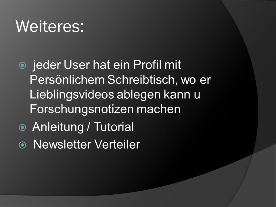 Weiteres: jeder User hat ein Profil mit Persönlichem Schreibtisch, wo er Lieblingsvideos ablegen kann u Forschungsnotizen machen Anleitung / Tutorial Newsletter Verteiler
