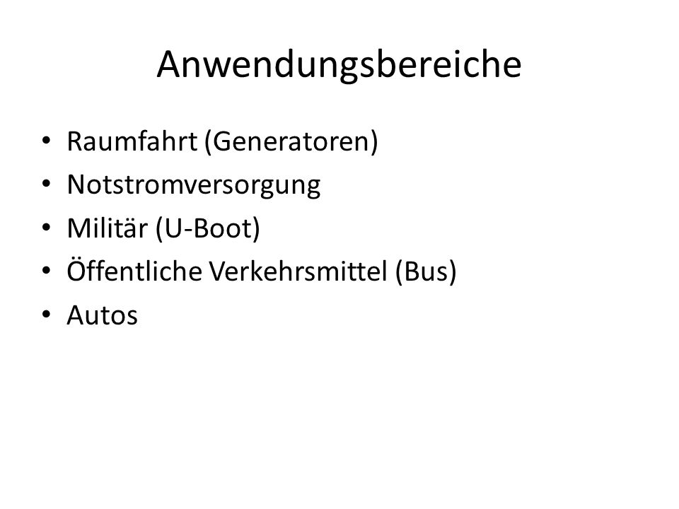 Anwendungsbereiche Raumfahrt (Generatoren) Notstromversorgung Militär (U-Boot) Öffentliche Verkehrsmittel (Bus) Autos