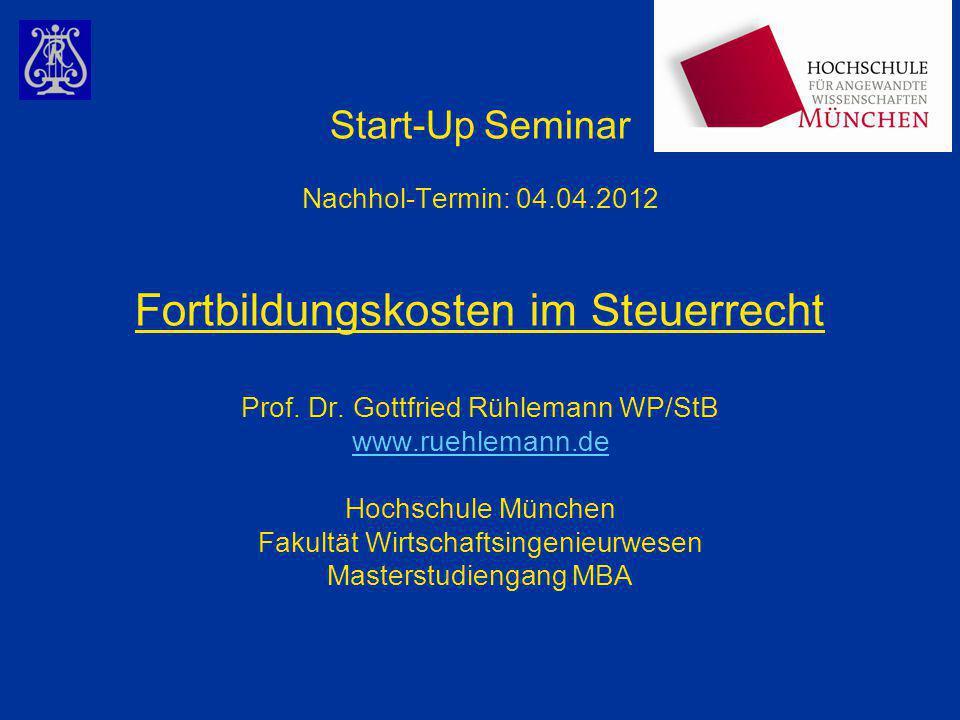 Start-Up Seminar Nachhol-Termin: 04.04.2012 Fortbildungskosten im Steuerrecht Prof. Dr. Gottfried Rühlemann WP/StB www.ruehlemann.de Hochschule Münche