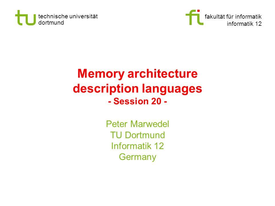fakultät für informatik informatik 12 technische universität dortmund Memory architecture description languages - Session 20 - Peter Marwedel TU Dortm