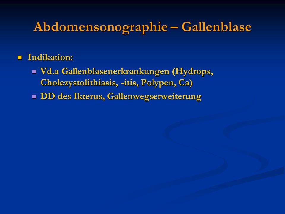 Abdomensonographie – Gallenblase Indikation: Indikation: Vd.a Gallenblasenerkrankungen (Hydrops, Cholezystolithiasis, -itis, Polypen, Ca) Vd.a Gallenb