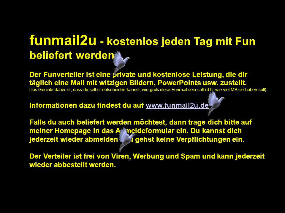 funmail2u - kostenlos jeden Tag mit Fun beliefert werden Der Funverteiler ist eine private und kostenlose Leistung, die dir täglich eine Mail mit witzigen Bildern, PowerPoints usw.