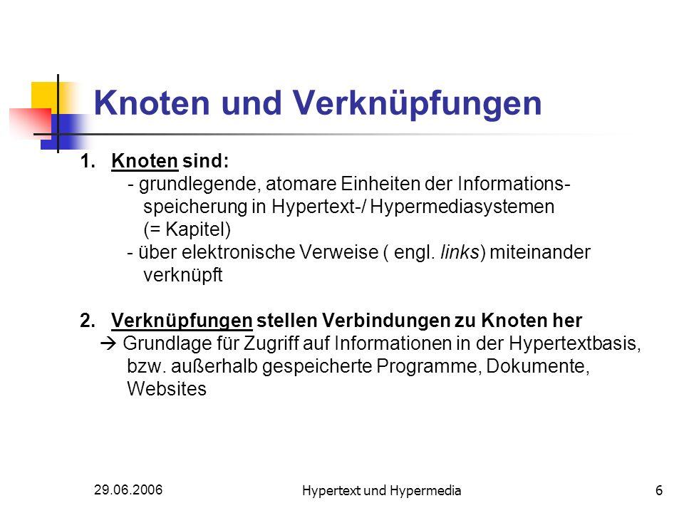 29.06.2006Hypertext und Hypermedia6 Knoten und Verknüpfungen 1. Knoten sind: - grundlegende, atomare Einheiten der Informations- speicherung in Hypert