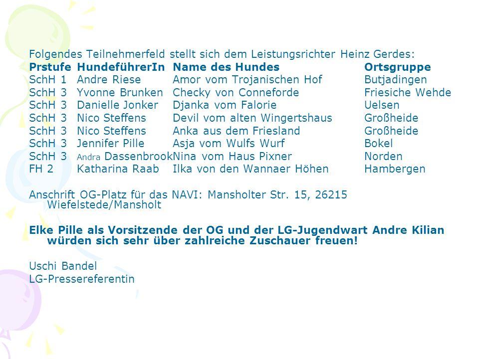Folgendes Teilnehmerfeld stellt sich dem Leistungsrichter Heinz Gerdes: PrstufeHundeführerInName des HundesOrtsgruppe SchH 1Andre RieseAmor vom Trojan