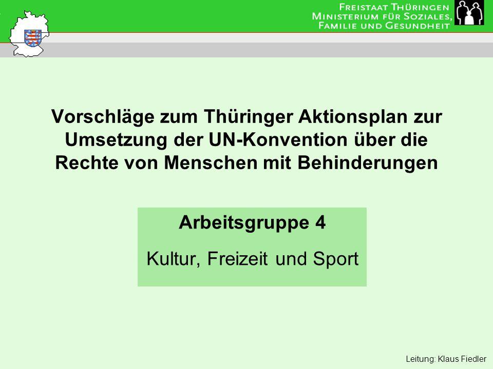 Vorschläge zum Thüringer Aktionsplan zur Umsetzung der UN-Konvention über die Rechte von Menschen mit Behinderungen Arbeitsgruppe 4 Kultur, Freizeit und Sport Leitung: Klaus Fiedler