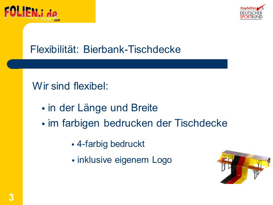 3 Flexibilität: Bierbank-Tischdecke Wir sind flexibel: in der Länge und Breite im farbigen bedrucken der Tischdecke 4-farbig bedruckt inklusive eigene