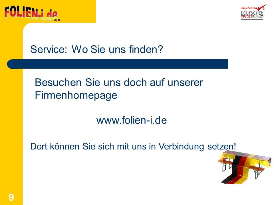 9 Service: Wo Sie uns finden? Besuchen Sie uns doch auf unserer Firmenhomepage www.folien-i.de Dort können Sie sich mit uns in Verbindung setzen!