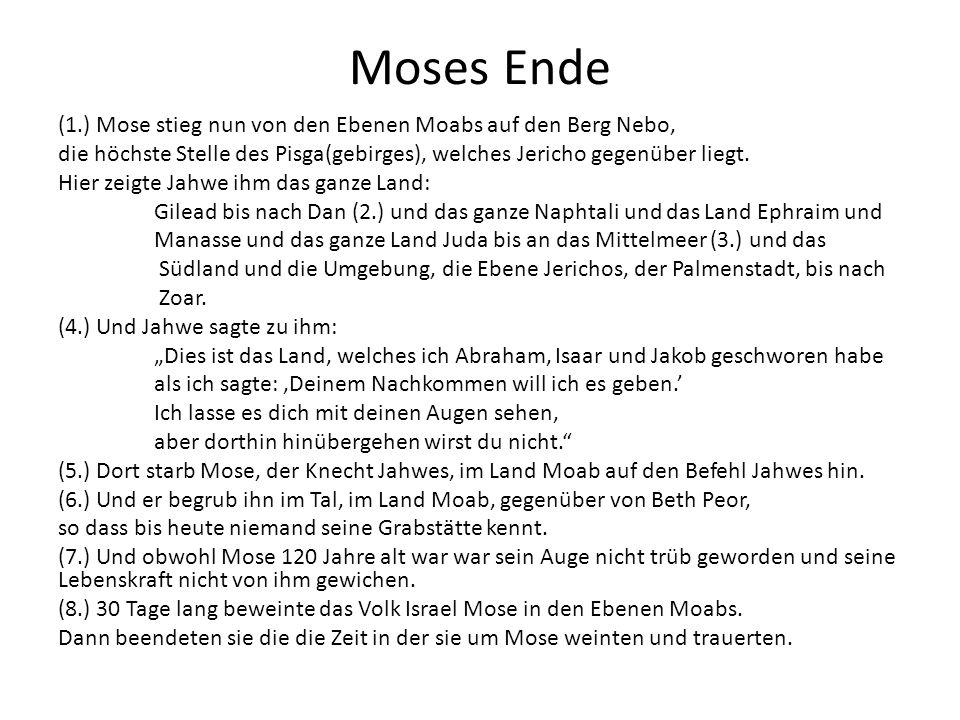Moses Ende (1.) Mose stieg nun von den Ebenen Moabs auf den Berg Nebo, die höchste Stelle des Pisga(gebirges), welches Jericho gegenüber liegt. Hier z