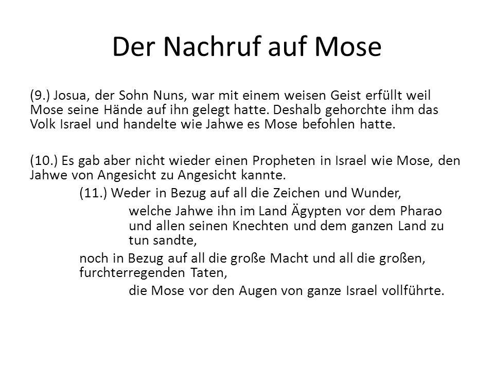 Der Nachruf auf Mose (9.) Josua, der Sohn Nuns, war mit einem weisen Geist erfüllt weil Mose seine Hände auf ihn gelegt hatte. Deshalb gehorchte ihm d