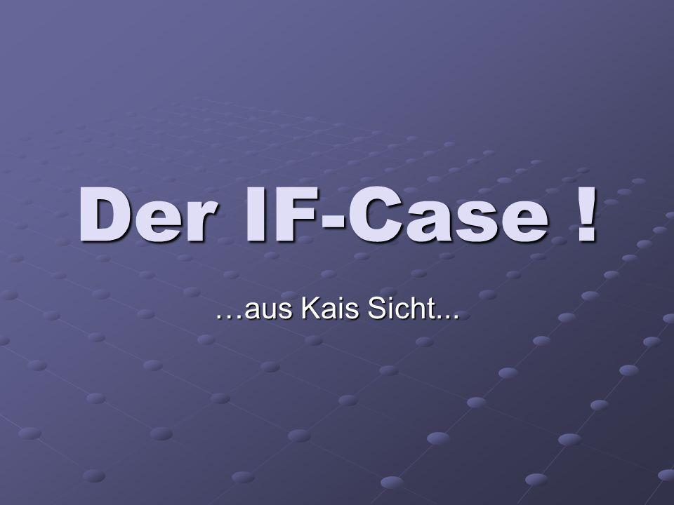 Der IF-Case ! …aus Kais Sicht...