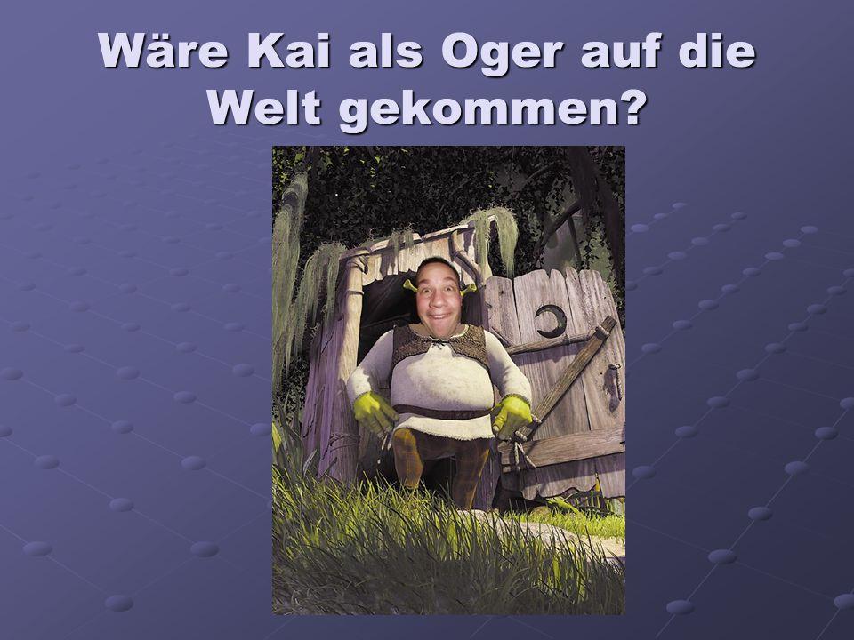 Wäre Kai als Oger auf die Welt gekommen?