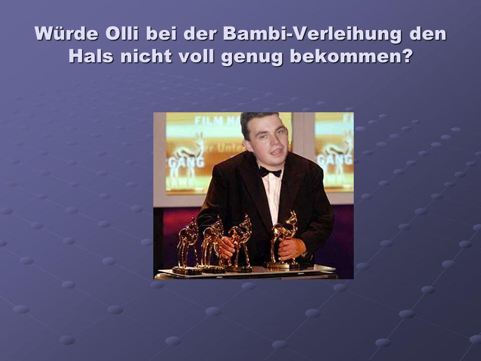Würde Olli bei der Bambi-Verleihung den Hals nicht voll genug bekommen?