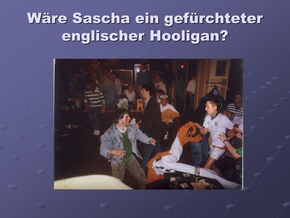 Wäre Sascha ein gefürchteter englischer Hooligan?
