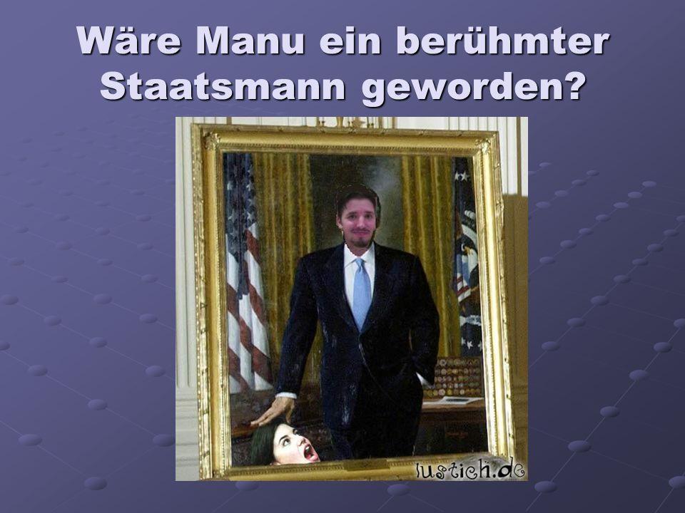 Wäre Manu ein berühmter Staatsmann geworden?