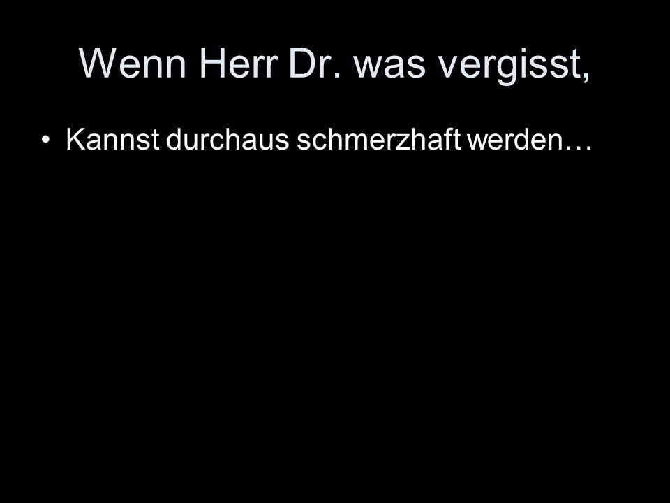 Wenn Herr Dr. was vergisst, Kannst durchaus schmerzhaft werden…