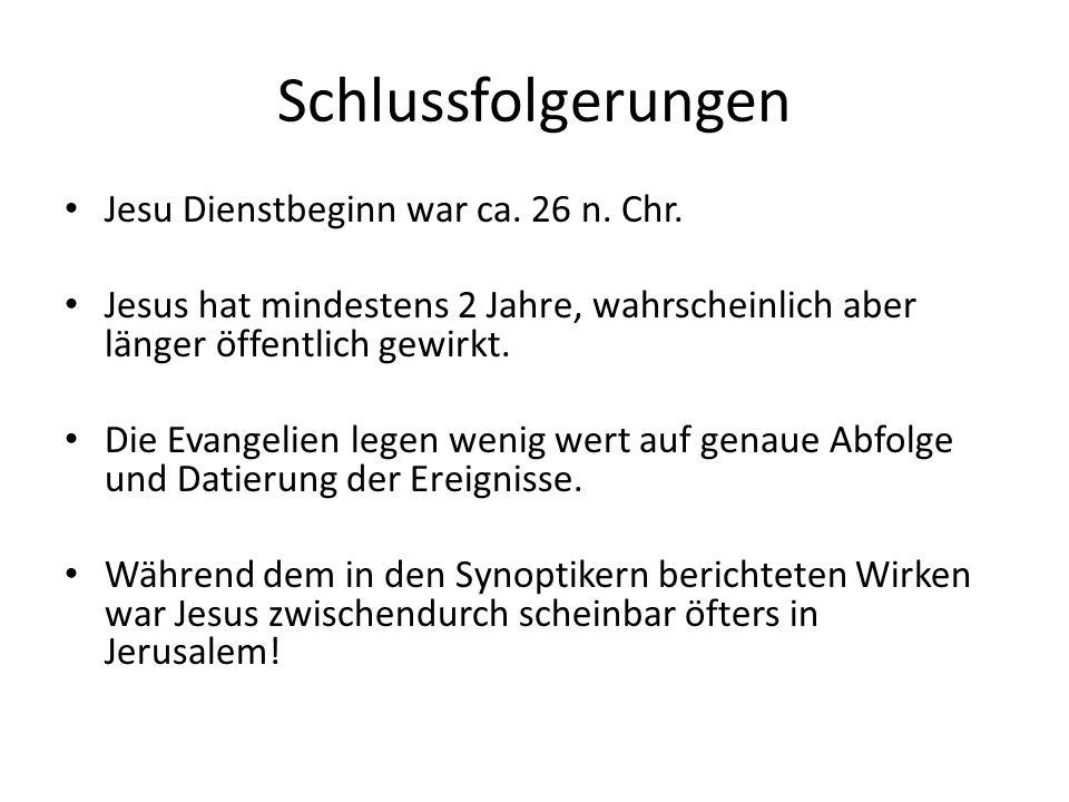Schlussfolgerungen Jesu Dienstbeginn war ca. 26 n. Chr. Jesus hat mindestens 2 Jahre, wahrscheinlich aber länger öffentlich gewirkt. Die Evangelien le