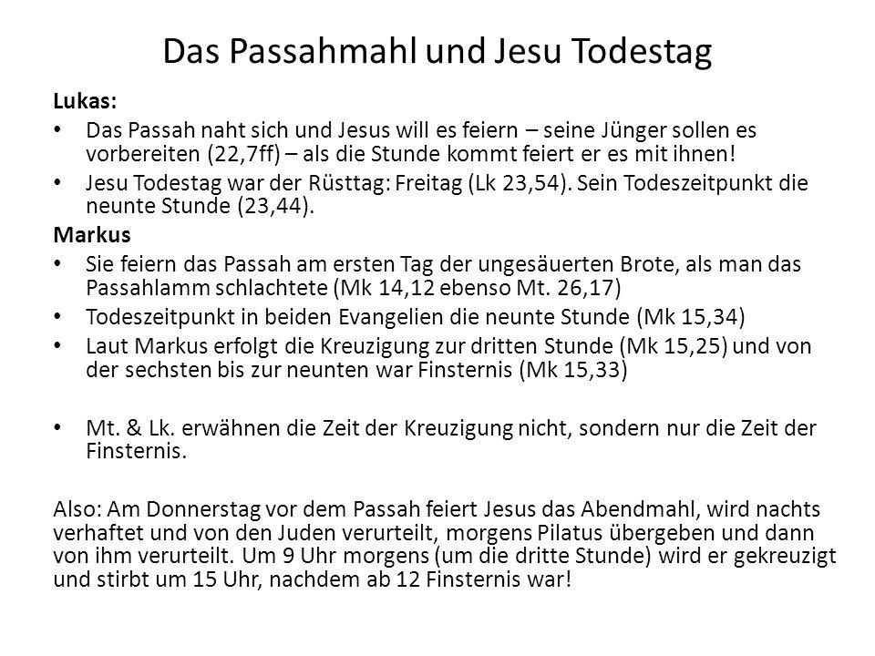 Das Passahmahl und Jesu Todestag Lukas: Das Passah naht sich und Jesus will es feiern – seine Jünger sollen es vorbereiten (22,7ff) – als die Stunde k