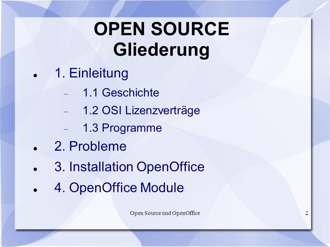 2 OPEN SOURCE Gliederung 1. Einleitung 1.1 Geschichte 1.2 OSI Lizenzverträge 1.3 Programme 2. Probleme 3. Installation OpenOffice 4. OpenOffice Module