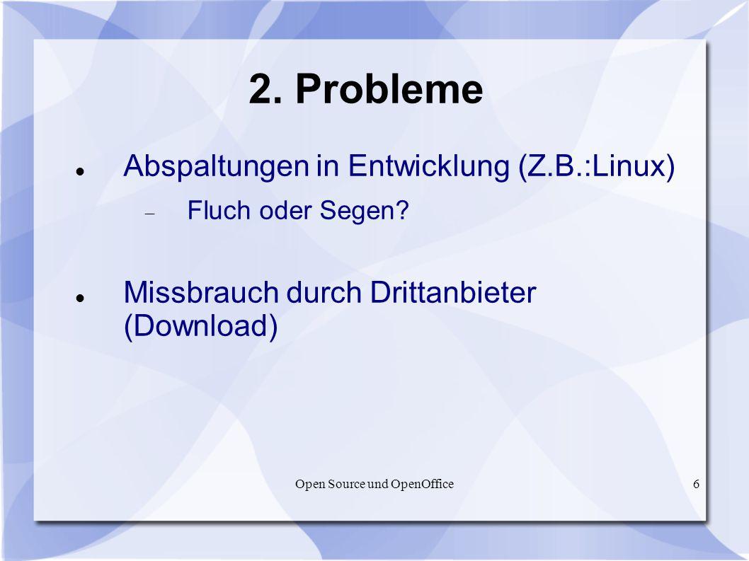 Open Source und OpenOffice6 2. Probleme Abspaltungen in Entwicklung (Z.B.:Linux) Fluch oder Segen? Missbrauch durch Drittanbieter (Download)