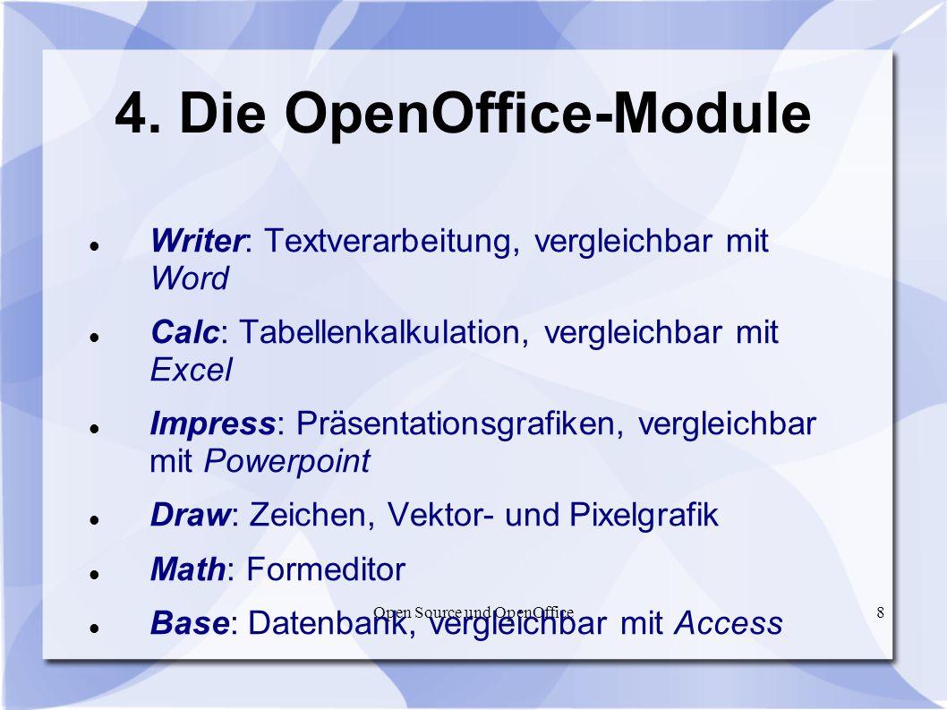Open Source und OpenOffice8 4. Die OpenOffice-Module Writer: Textverarbeitung, vergleichbar mit Word Calc: Tabellenkalkulation, vergleichbar mit Excel