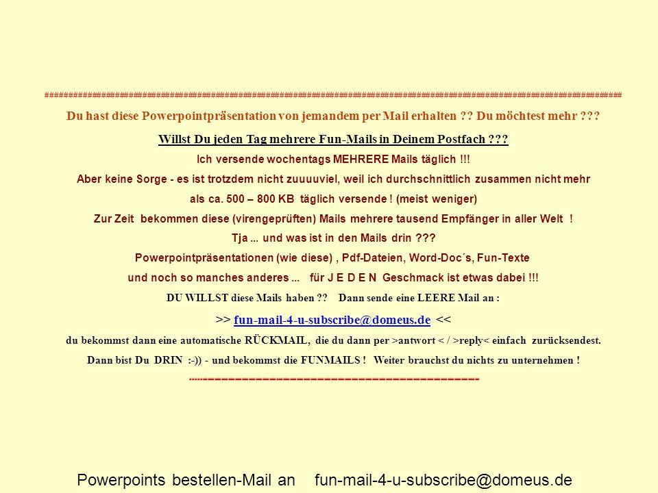 Powerpoints bestellen-Mail an fun-mail-4-u-subscribe@domeus.de ############################################################################################################################## Du hast diese Powerpointpräsentation von jemandem per Mail erhalten ?.