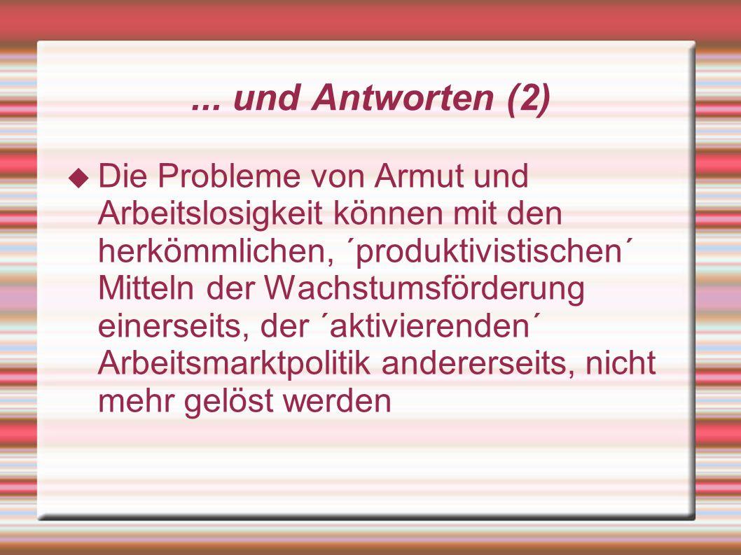... und Antworten (2) Die Probleme von Armut und Arbeitslosigkeit können mit den herkömmlichen, ´produktivistischen´ Mitteln der Wachstumsförderung ei