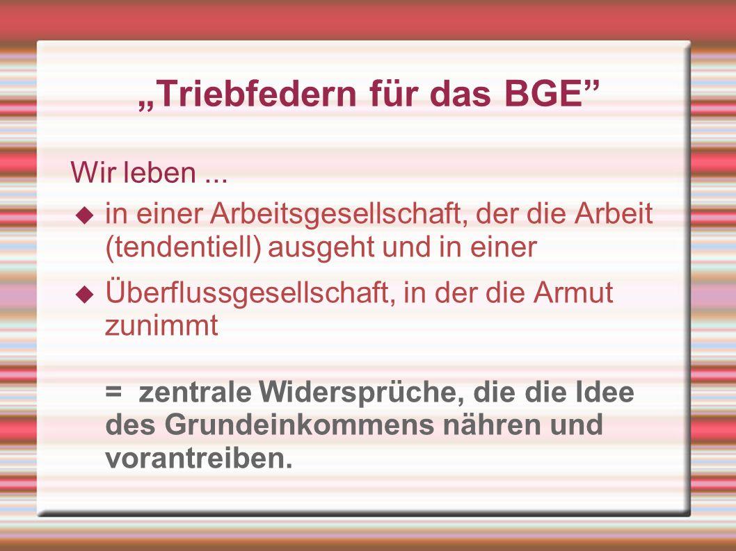 Triebfedern für das BGE Wir leben... in einer Arbeitsgesellschaft, der die Arbeit (tendentiell) ausgeht und in einer Überflussgesellschaft, in der die