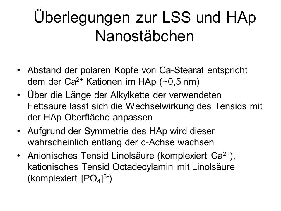 Überlegungen zur LSS und HAp Nanostäbchen Abstand der polaren Köpfe von Ca-Stearat entspricht dem der Ca 2+ Kationen im HAp (~0,5 nm) Über die Länge d