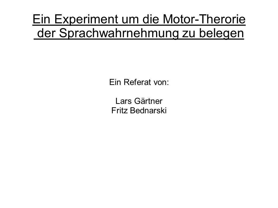 Ein Experiment um die Motor-Therorie der Sprachwahrnehmung zu belegen Ein Referat von: Lars Gärtner Fritz Bednarski
