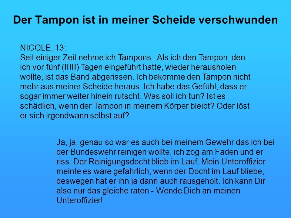 Der Tampon ist in meiner Scheide verschwunden Ja, ja, genau so war es auch bei meinem Gewehr das ich bei der Bundeswehr reinigen wollte, ich zog am Faden und er riss.