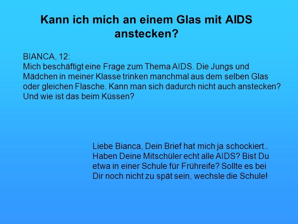 Kann ich mich an einem Glas mit AIDS anstecken? BIANCA, 12: Mich beschäftigt eine Frage zum Thema AIDS. Die Jungs und Mädchen in meiner Klasse trinken