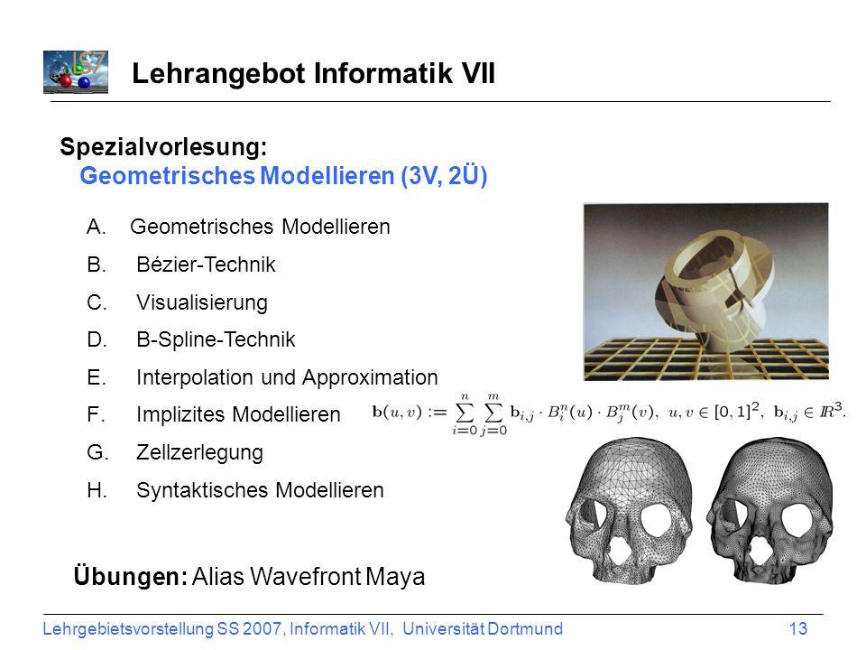 Lehrgebietsvorstellung SS 2007, Informatik VII, Universität Dortmund 13 Lehrangebot Informatik VII Spezialvorlesung: Geometrisches Modellieren (3V, 2Ü