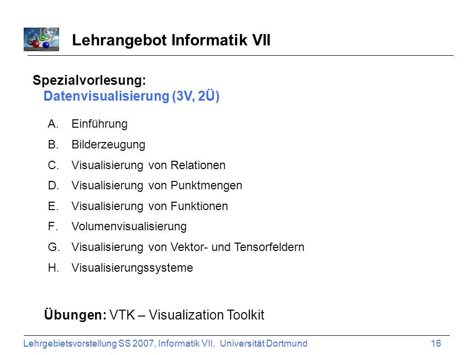 Lehrgebietsvorstellung SS 2007, Informatik VII, Universität Dortmund 16 Lehrangebot Informatik VII Spezialvorlesung: Datenvisualisierung (3V, 2Ü) A.Ei