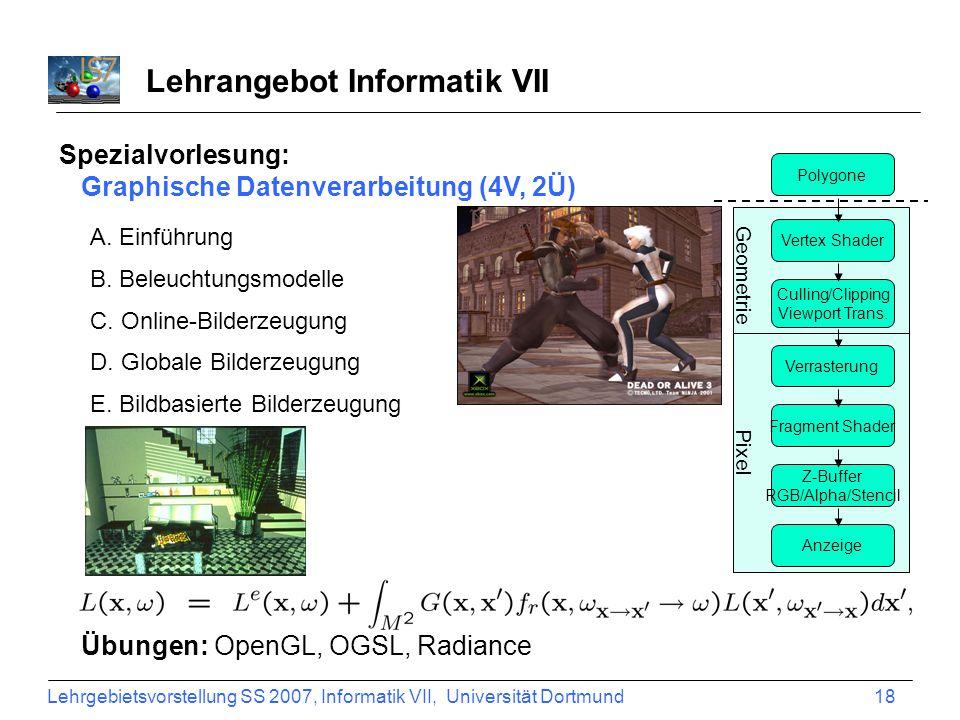 Lehrgebietsvorstellung SS 2007, Informatik VII, Universität Dortmund 18 Lehrangebot Informatik VII Spezialvorlesung: Graphische Datenverarbeitung (4V,
