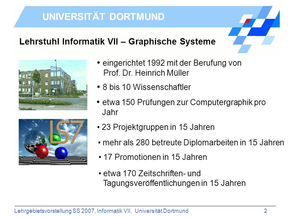 Lehrgebietsvorstellung SS 2007, Informatik VII, Universität Dortmund 2 UNIVERSITÄT DORTMUND Lehrstuhl Informatik VII – Graphische Systeme eingerichtet 1992 mit der Berufung von Prof.