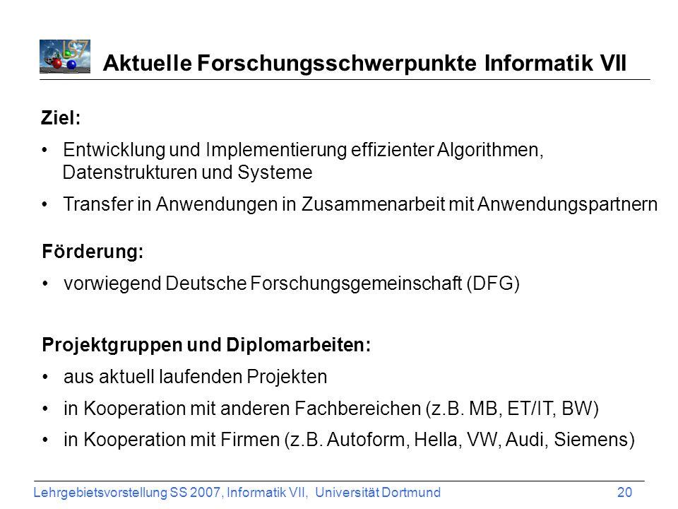 Lehrgebietsvorstellung SS 2007, Informatik VII, Universität Dortmund 20 Aktuelle Forschungsschwerpunkte Informatik VII Ziel: Entwicklung und Implement