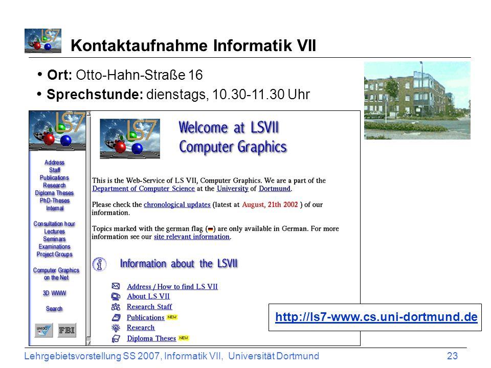 Lehrgebietsvorstellung SS 2007, Informatik VII, Universität Dortmund 23 Ort: Otto-Hahn-Straße 16 Sprechstunde: dienstags, 10.30-11.30 Uhr Kontaktaufnahme Informatik VII http://ls7-www.cs.uni-dortmund.de
