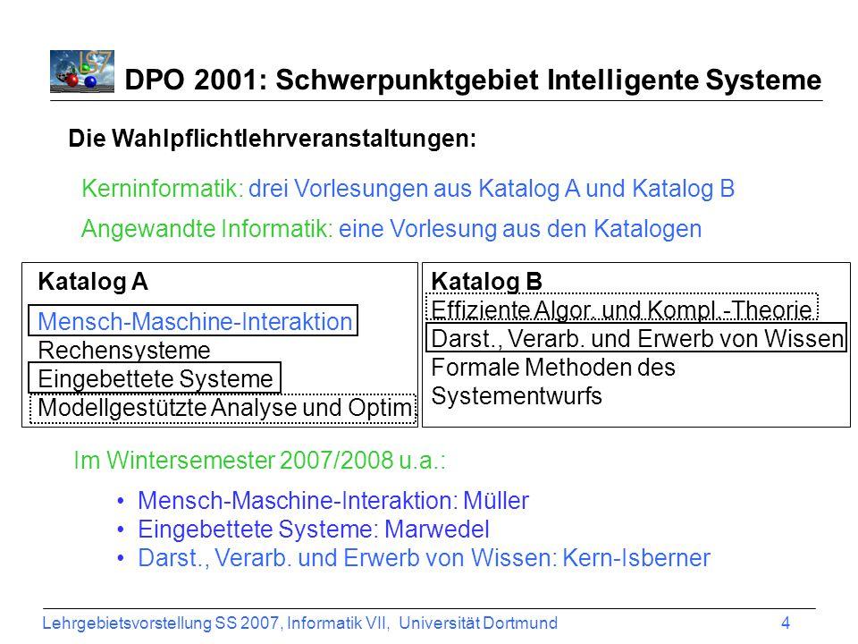 Lehrgebietsvorstellung SS 2007, Informatik VII, Universität Dortmund 4 DPO 2001: Schwerpunktgebiet Intelligente Systeme Katalog A Mensch-Maschine-Interaktion Rechensysteme Eingebettete Systeme Modellgestützte Analyse und Optim.