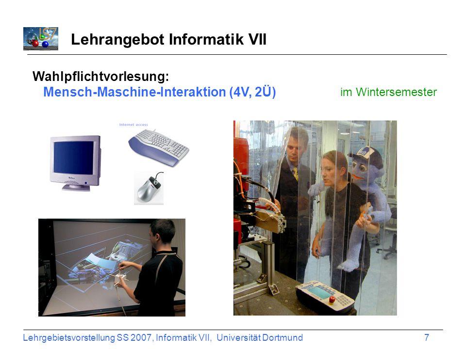 Lehrgebietsvorstellung SS 2007, Informatik VII, Universität Dortmund 8 Lehrangebot Informatik VII Wahlpflichtvorlesung: Mensch-Maschine-Interaktion (4V, 2Ü) im Wintersemester Mensch MMI-System (Rechner) Modalitäten Sensorik SinneMedien
