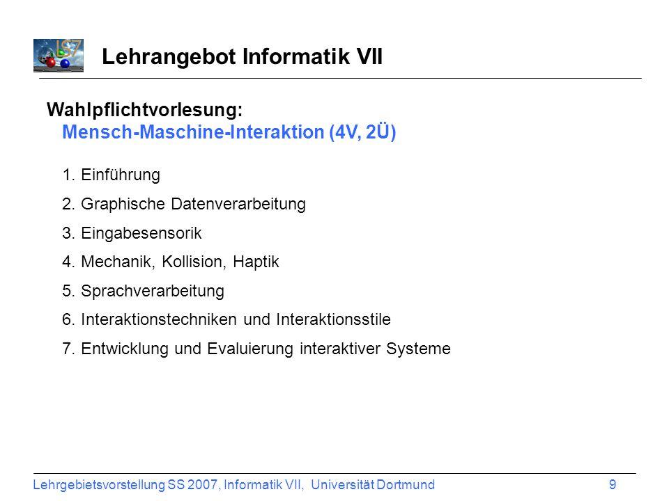 Lehrgebietsvorstellung SS 2007, Informatik VII, Universität Dortmund 10 Lehrangebot Informatik VII Wahlpflichtvorlesung: Mensch-Maschine-Interaktion (4V, 2Ü) 1.
