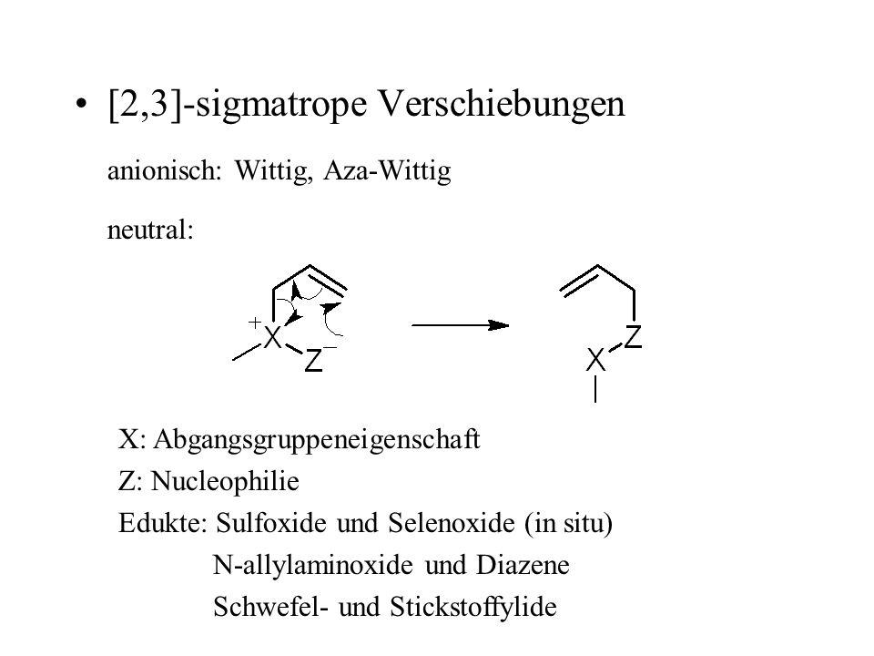 [2,3]-sigmatrope Verschiebungen anionisch: Wittig, Aza-Wittig neutral: X: Abgangsgruppeneigenschaft Z: Nucleophilie Edukte: Sulfoxide und Selenoxide (in situ) N-allylaminoxide und Diazene Schwefel- und Stickstoffylide