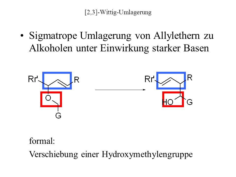 [2,3]-Wittig-Umlagerung Sigmatrope Umlagerung von Allylethern zu Alkoholen unter Einwirkung starker Basen formal: Verschiebung einer Hydroxymethylengruppe