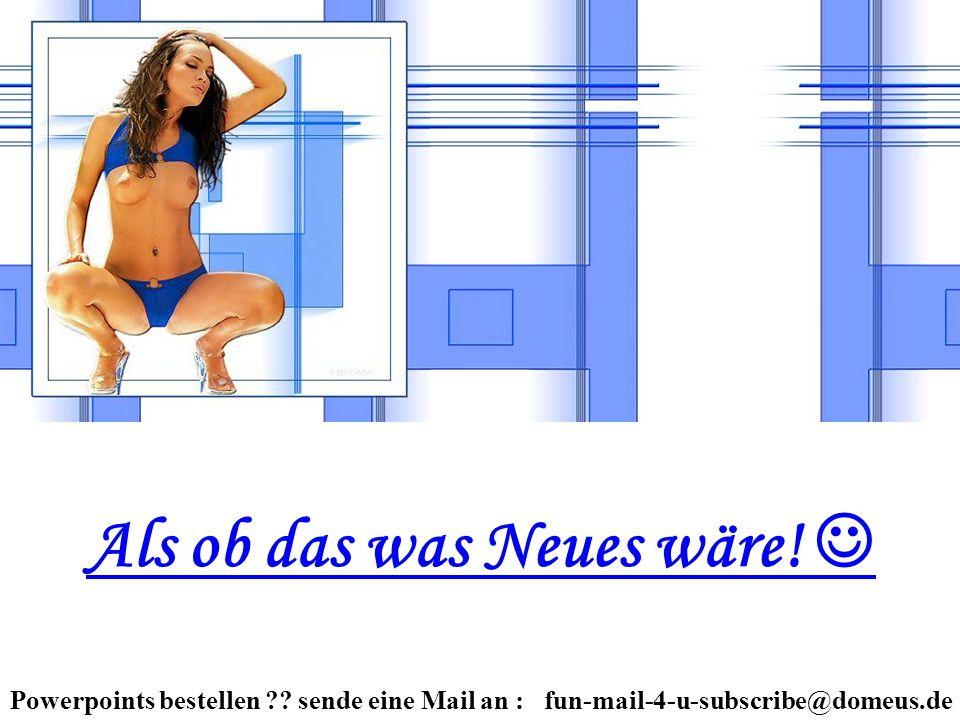 Powerpoints bestellen ?? sende eine Mail an : fun-mail-4-u-subscribe@domeus.de Als ob das was Neues wäre!