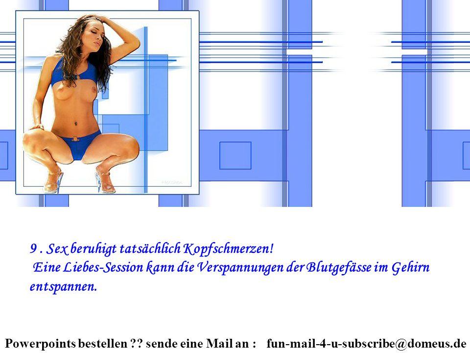 Powerpoints bestellen ?? sende eine Mail an : fun-mail-4-u-subscribe@domeus.de 9. Sex beruhigt tatsächlich Kopfschmerzen! Eine Liebes-Session kann die