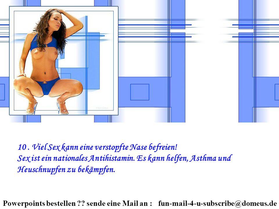 Powerpoints bestellen ?? sende eine Mail an : fun-mail-4-u-subscribe@domeus.de 10. Viel Sex kann eine verstopfte Nase befreien! Sex ist ein nationales