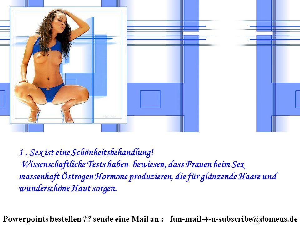 Powerpoints bestellen ?? sende eine Mail an : fun-mail-4-u-subscribe@domeus.de 1. Sex ist eine Schönheitsbehandlung! Wissenschaftliche Tests haben bew