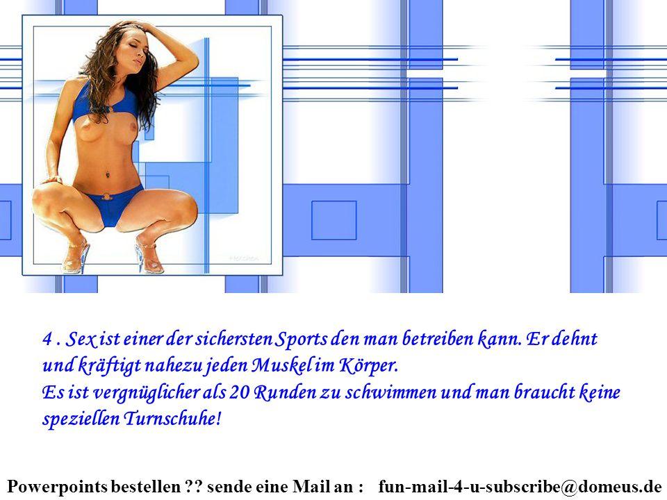 Powerpoints bestellen ?? sende eine Mail an : fun-mail-4-u-subscribe@domeus.de 4. Sex ist einer der sichersten Sports den man betreiben kann. Er dehnt