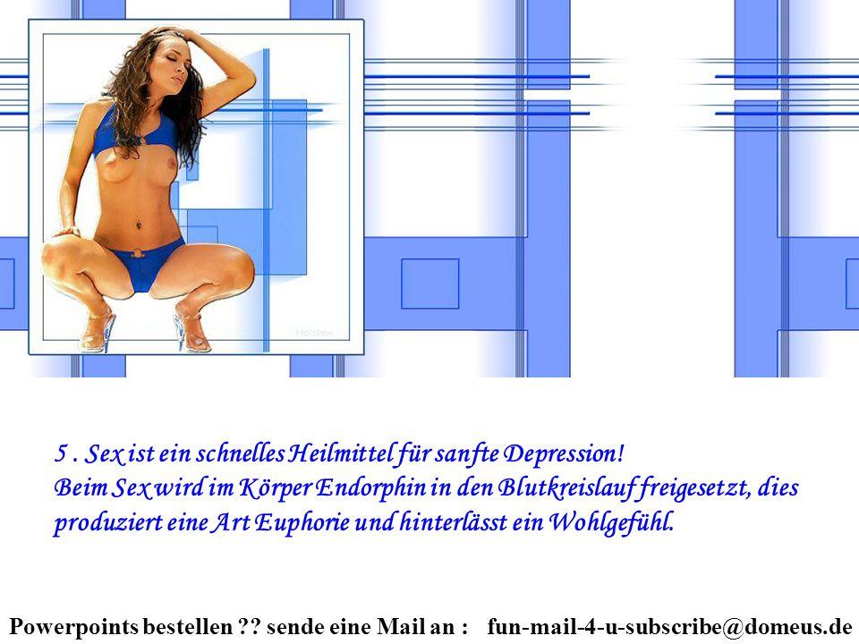 Powerpoints bestellen ?? sende eine Mail an : fun-mail-4-u-subscribe@domeus.de 5. Sex ist ein schnelles Heilmittel für sanfte Depression! Beim Sex wir
