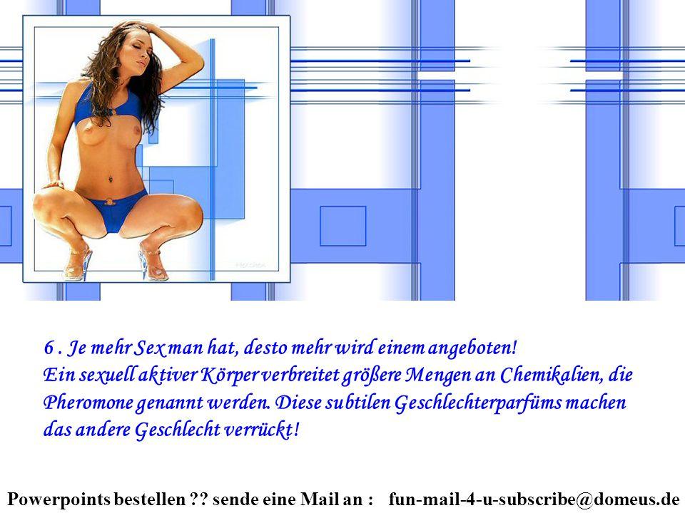 Powerpoints bestellen ?? sende eine Mail an : fun-mail-4-u-subscribe@domeus.de 6. Je mehr Sex man hat, desto mehr wird einem angeboten! Ein sexuell ak